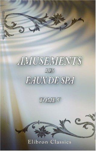 Download Amusements des Eaux de Spa, ouvrage utile à ceux qui vont boire ces Eaux minérales sur les lieux, & agréable pour tous lecteurs