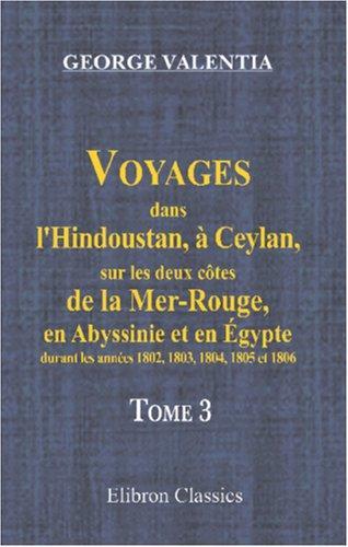 Voyages dans l\'Hindoustan, à Ceylan, sur les deux côtes de la Mer-Rouge, en Abyssinie et en Égypte, durant les années 1802, 1803, 1804, 1805 et 1806