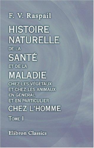 Histoire naturelle de la santé et de la maladie chez les végétaux et chez les animaux en général, et en particulier chez l\'homme