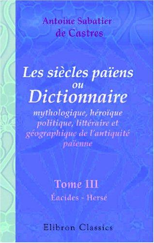 Les siècles païens, ou Dictionnaire mythologique, héroïque, politique, littéraire et géographique de l\'antiquité païenne