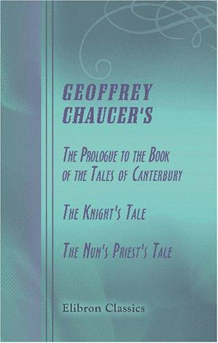 Geoffrey Chaucer\'s The Prologue to the Book of the Tales of Canterbury, The Knight\'s Tale, The Nun\'s Priest\'s Tale