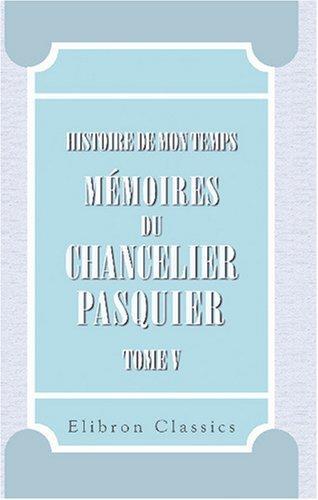 Histoire de mon temps. Mémoires du chancelier Pasquier