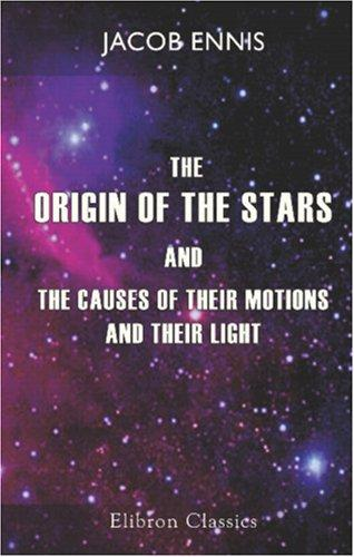 Download The Origin of the Stars, and the Causes of Their Motions and Their Light