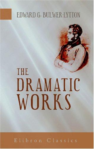 The dramatic works of Sir Edward Bulwer Lytton by Edward Bulwer Lytton