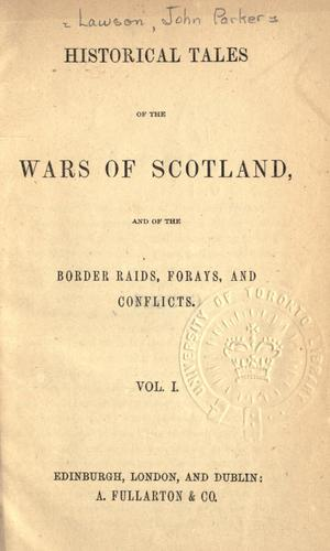 Historical tales of the wars of Scotland, and of the border raids, forays, and conflicts
