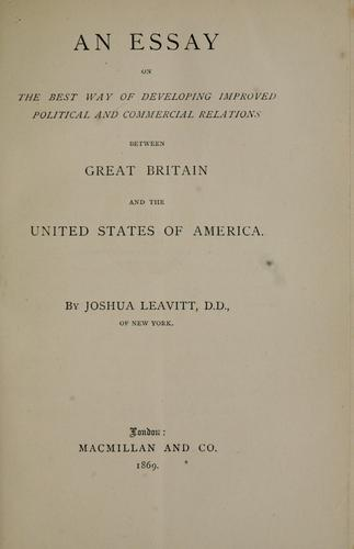 An essay on the best way of developing improved political and commercial relations between Great Britain and the United States of America.