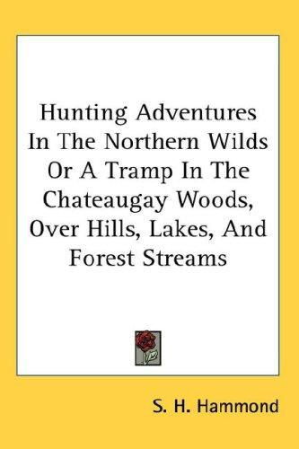 Hunting Adventures In The Northern Wilds Or A Tramp In The Chateaugay Woods, Over Hills, Lakes, And Forest Streams