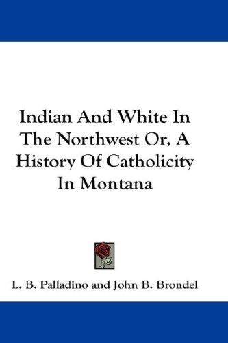 Indian And White In The Northwest Or, A History Of Catholicity In Montana
