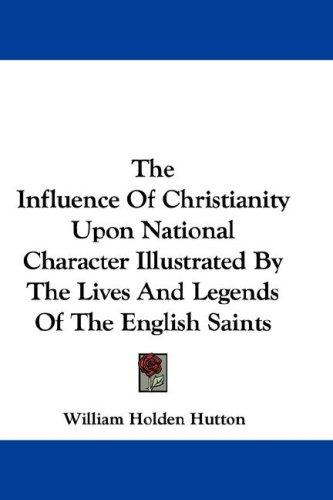The Influence Of Christianity Upon National Character Illustrated By The Lives And Legends Of The English Saints