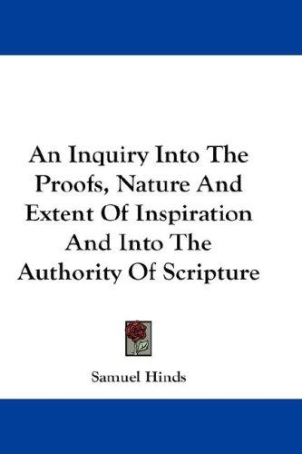 An Inquiry Into The Proofs, Nature And Extent Of Inspiration And Into The Authority Of Scripture