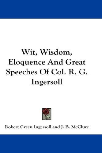 Download Wit, Wisdom, Eloquence And Great Speeches Of Col. R. G. Ingersoll