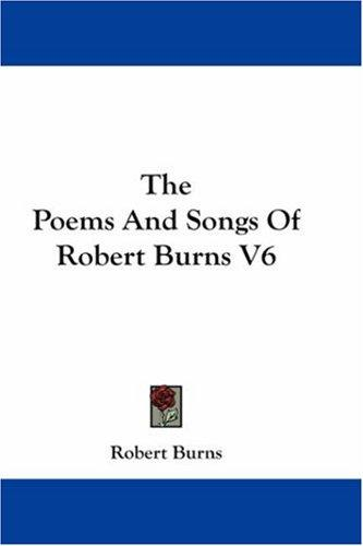 The Poems And Songs Of Robert Burns V6 by Robert Burns