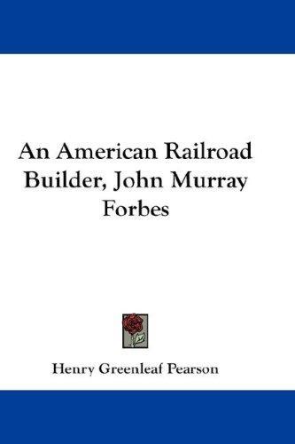 An American Railroad Builder, John Murray Forbes