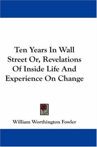Ten Years In Wall Street Or, Revelations Of Inside Life And Experience On Change