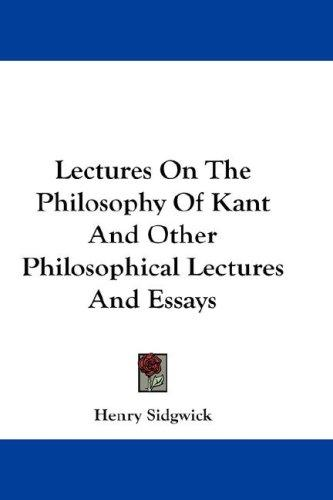 Lectures On The Philosophy Of Kant And Other Philosophical Lectures And Essays