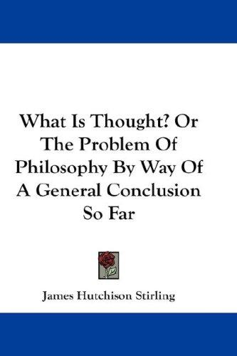 What Is Thought? Or The Problem Of Philosophy By Way Of A General Conclusion So Far