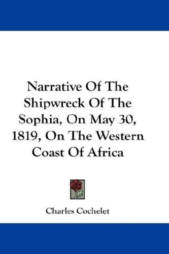 Narrative Of The Shipwreck Of The Sophia, On May 30, 1819, On The Western Coast Of Africa by Charles Cochelet