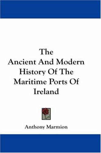 The Ancient And Modern History Of The Maritime Ports Of Ireland