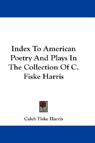 Index To American Poetry And Plays In The Collection Of C. Fiske Harris