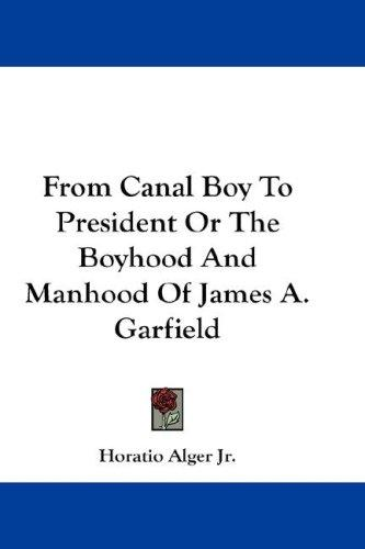 Download From Canal Boy To President Or The Boyhood And Manhood Of James A. Garfield
