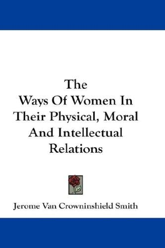 The Ways Of Women In Their Physical, Moral And Intellectual Relations