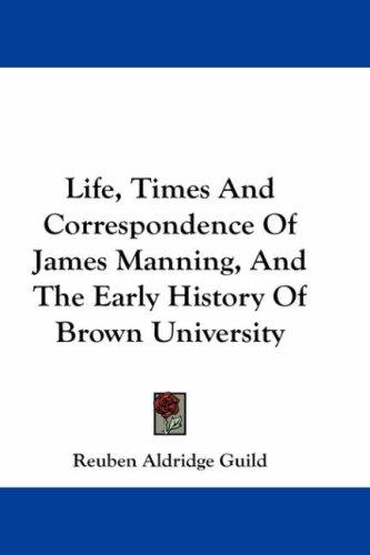 Life, Times And Correspondence Of James Manning, And The Early History Of Brown University