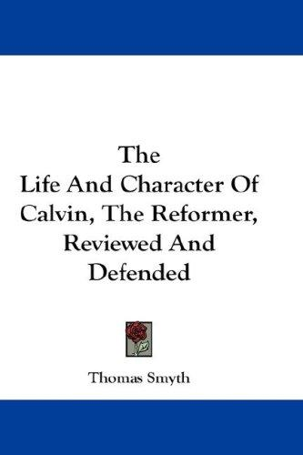 Download The Life And Character Of Calvin, The Reformer, Reviewed And Defended
