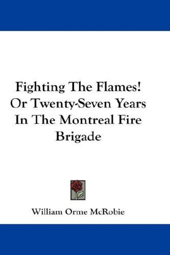 Fighting The Flames! Or Twenty-Seven Years In The Montreal Fire Brigade