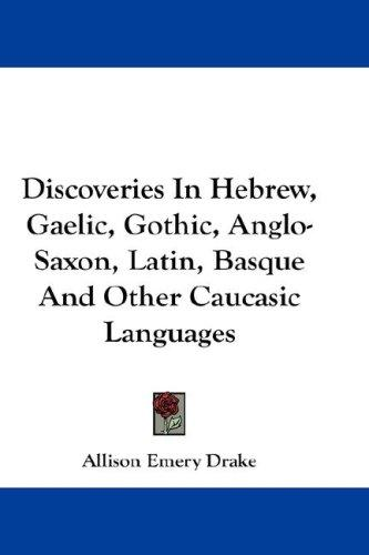 Discoveries In Hebrew, Gaelic, Gothic, Anglo-Saxon, Latin, Basque And Other Caucasic Languages