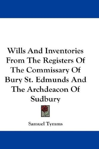 Download Wills And Inventories From The Registers Of The Commissary Of Bury St. Edmunds And The Archdeacon Of Sudbury
