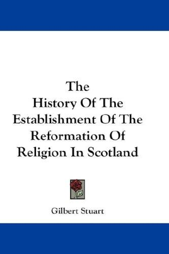The History Of The Establishment Of The Reformation Of Religion In Scotland