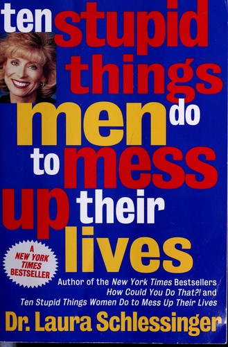 Ten stupid things men do to mess up their lives by Laura Schlessinger