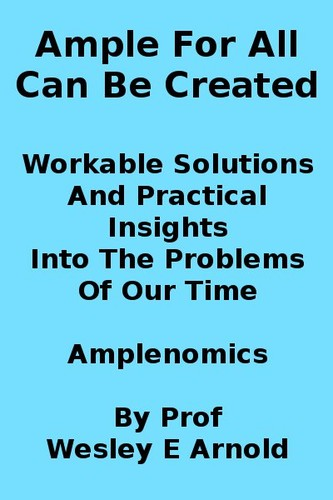 Ample For All Can Be Created Workable Solutions And Practical Insights Into The Problems Of Our Time Amplenomics (2012) by