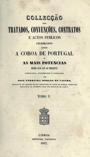 Collecção dos tratados, convenções, contratos e actos publicos celebrados entre a coroa de Portugal e as mais potencias desde 1640 até ao presente, compilados, coordenados e annotados por José Ferreira Borges de Castro.
