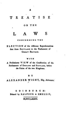 A treatise on the laws concerning the election of the different representatives sent from Scotland to the Parliament of Great Britain.