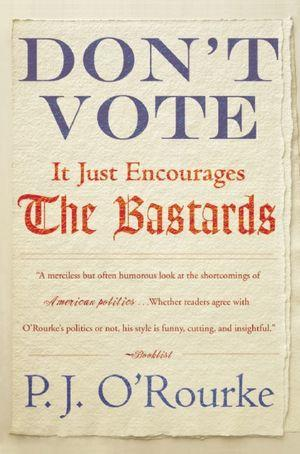 Don't Vote--It Just Encourages the Bastards