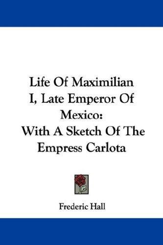 Download Life Of Maximilian I, Late Emperor Of Mexico