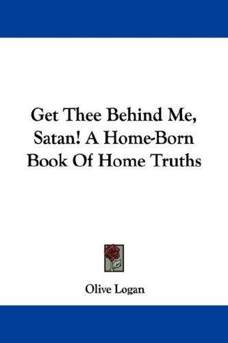 Get Thee Behind Me, Satan! A Home-Born Book Of Home Truths