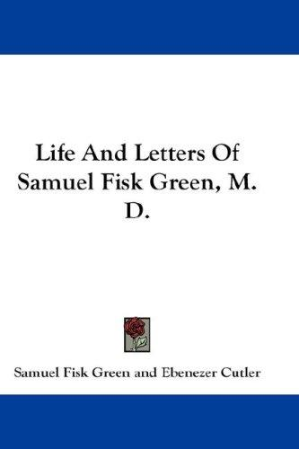 Life And Letters Of Samuel Fisk Green, M. D.