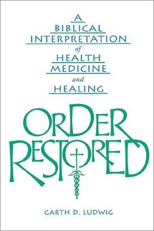 Order Restored: A Biblical Interpretation of Health, Medicine, and Healing, Ludwig, Garth D.