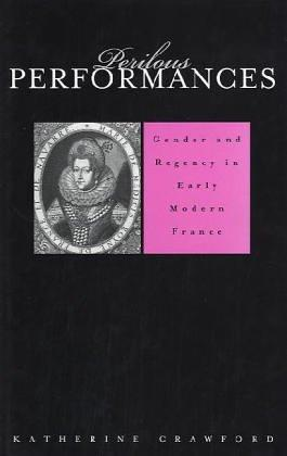 Perilous Performances: Gender and Regency in Early Modern France (Harvard Historical Studies), Crawford, Katherine