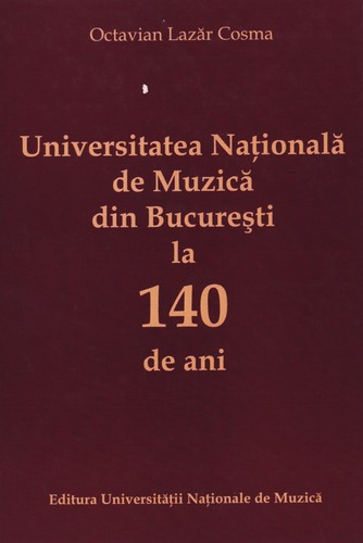 Universitatea Nationala de Muzica din Bucuresti la 140 de ani vol. 1 by Octavian Lazar Cosma