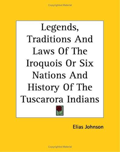 Download Legends, Traditions And Laws Of The Iroquois Or Six Nations And History Of The Tuscarora Indians