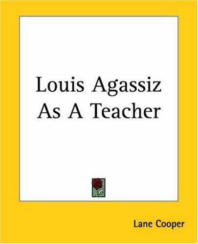 Louis Agassiz as a teacher by Lane Cooper