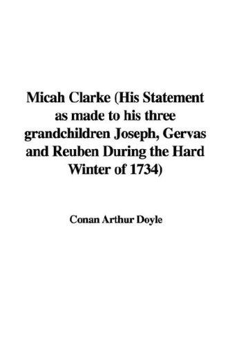 Micah Clarke (His Statement as made to his three grandchildren Joseph, Gervas and Reuben During the Hard Winter of 1734)
