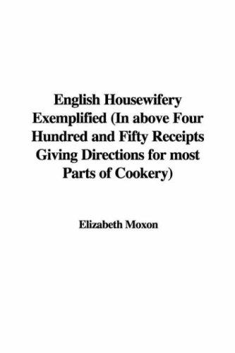 English Housewifery Exemplified (In above Four Hundred and Fifty Receipts Giving Directions for most Parts of Cookery)