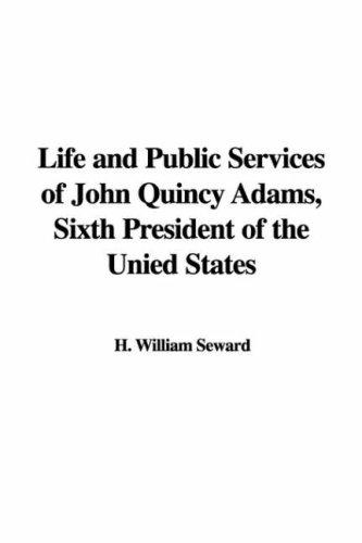Life and Public Services of John Quincy Adams, Sixth President of the Unied States