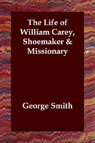 The Life of William Carey, Shoemaker & Missionary