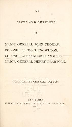 The lives and services of Major General John Thomas, Colonel Thomas Knowlton, Colonel Alexander Scammel, Major General Henry Dearborn. by Charles Coffin