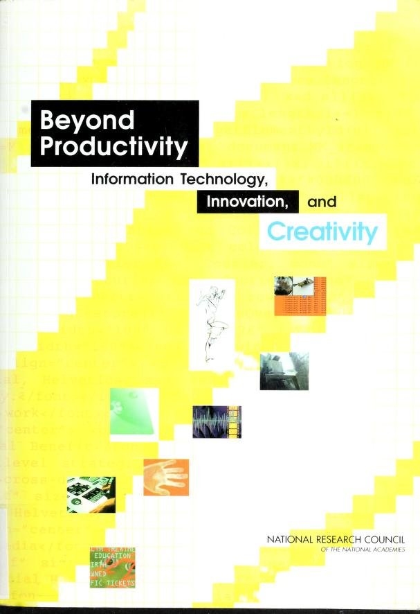 Beyond productivity by William J. Mitchell, Alan S. Inouye, and Marjory S. Blumenthal, editors ; Committee on Information Technology and Creativity, Computer Science and Telecommunications Board, Division on Engineering and Physical Sciences, National Research Council of the National Academies